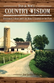 Dad & Mom's Country Wisdom - Everything I Know about the Bible I Learned on the Farm ebook by Jim Geyer