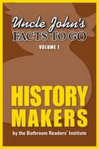 Uncle John's Facts to Go History Makers ebook by Bathroom Readers' Institute