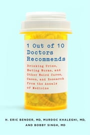 1 Out of 10 Doctors Recommends - Drinking Urine, Eating Worms, and Other Weird Cures, Cases, and Research from the Annals of Medicine ebook by Murdoc Khaleghi,H. Eric Bender,Bobby Singh