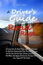 A Driver's Guide To Road Rage - Driving Tips On Road Rage Signs And Causes To Help You Understand Your Driving Behavior So You Can Control Your Stress Level Behind The Wheel And Apply Defensive Driving To Get Your Rage Off The Road! ebook by Brian H. Yearby