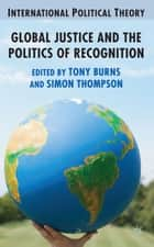 Global Justice and the Politics of Recognition ebook by A. Burns,S. Thompson