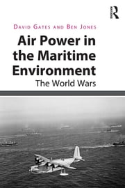 Air Power in the Maritime Environment - The World Wars ebook by David Gates,Ben Jones