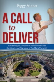 A Call To Deliver - Tom Monaghan, Founder of Domino's Pizza and the Miracles and Pilgrimage of Ave Maria University ebook by Peggy Stinnet