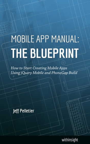 Mobile App Manual: The Blueprint - How to Start Creating Mobile Apps Using jQuery Mobile and PhoneGap Build ebook by Jeff Pelletier