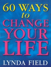 60 Ways To Change Your Life ebook by Lynda Field
