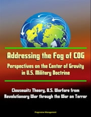 Addressing the Fog of COG: Perspectives on the Center of Gravity in U.S. Military Doctrine - Clausewitz Theory, U.S. Warfare from Revolutionary War through the War on Terror ebook by Progressive Management