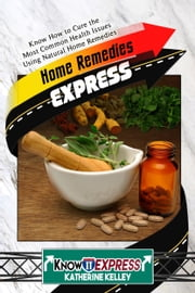 Home Remedies Express: Know How to Cure the Most Common Health Issues Using Natural Home Remedies ebook by KnowIt Express,Katherine Kelley