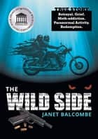 The Wild Side - Betrayal. Grief. Meth-addiction. Paranormal Activity. Redemption. ebook by Janet Balcombe