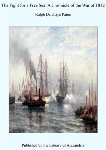 The Fight for a Free Sea: A Chronicle of The War of 1812 ebook by Ralph Delahaye Paine