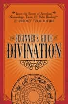 The Beginner's Guide to Divination - Learn the Secrets of Astrology, Numerology, Tarot, and Palm Reading--and Predict Your Future ebook by Adams Media