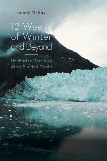 12 Weeks of Winter and Beyond - Uncharted Territory After Sudden Death ebook by Sandy McBay