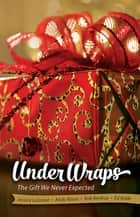 Under Wraps Adult Study Book - The Gift We Never Expected ebook by Jessica LaGrone, Rob Renfroe, Ed Robb,...