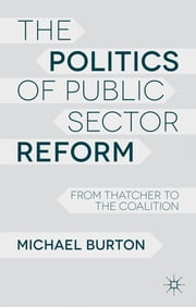The Politics of Public Sector Reform - From Thatcher to the Coalition ebook by Michael Burton