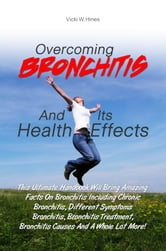 Overcoming Bronchitis And Its Health Effects - This Ultimate Handbook Will Bring Amazing Facts On Bronchitis Including Chronic Bronchitis, Different Symptoms Bronchitis, Bronchitis Treatment, Bronchitis Causes And A Whole Lot More! ebook by Vicki W. Hines