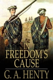 In Freedom's Cause - A Story of Wallace and Bruce ebook by G. A. Henty