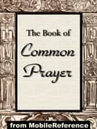 The Book Of Common Prayer: Administration Of The Sacraments And Other Rites And Ceremonies Of The Church According To The Use Of The Church Of England Together With The Psalter Or Psalms Of David (Mobi Spiritual) ebook by Church of England