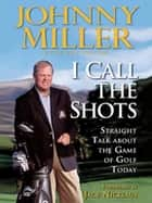 I Call the Shots ebook by Johnny Miller, Guy Yocom