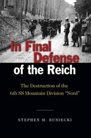 "In Final Defense of the Reich - The Destruction of the 6th SS Mountain Division ""Nord"" ebook by Stephen M.  Rusiecki"
