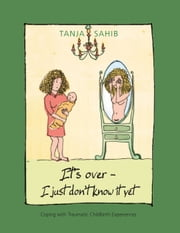 It's over - I just don't know it yet! - coping with traumatic childbirth experiences ebook by Tanja Sahib