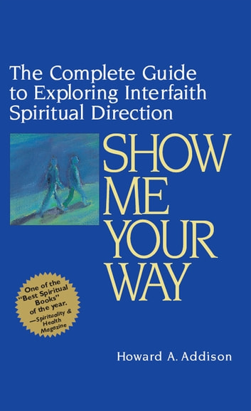 Show Me Your Way - The Complete Guide to Exploring Interfaith Spiritual Direction ebook by Howard A. Addison