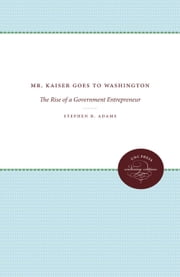 Mr. Kaiser Goes to Washington - The Rise of a Government Entrepreneur ebook by Stephen B. Adams