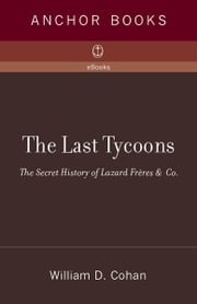 The Last Tycoons - The Secret History of Lazard Freres & Co. ebook by William D. Cohan