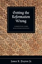 Getting the Reformation Wrong ebook by James R. Payton Jr.