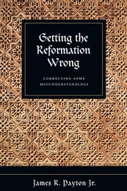 Getting the Reformation Wrong - Correcting Some Misunderstandings ebook by James R. Payton Jr.