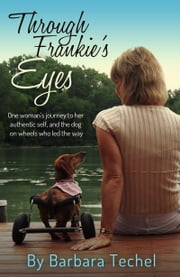 Through Frankie's Eyes: One woman's journey to her authentic self, and the dog on wheels who led the way ebook by Barbara Techel