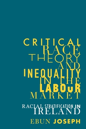 Critical race theory and inequality in the labour market - Racial stratification in Ireland ebook by Ebun Joseph