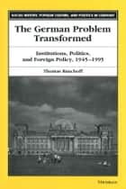 The German Problem Transformed - Institutions, Politics, and Foreign Policy, 1945-1995 ebook by Thomas Banchoff