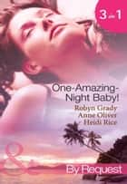 One-Amazing-Night Baby!: A Wild Night & A Marriage Ultimatum / Pregnant by the Playboy Tycoon / Pleasure, Pregnancy and a Proposition (Mills & Boon By Request) 電子書籍 by Robyn Grady, Anne Oliver, Heidi Rice