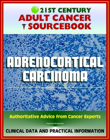 21st Century Adult Cancer Sourcebook: Adrenocortical Carcinoma, Cancer of the Adrenal Cortex - Clinical Data for Patients, Families, and Physicians ebook by Progressive Management