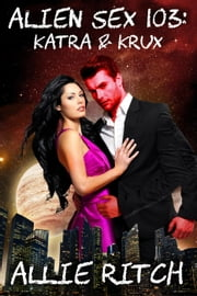 Alien Sex 103: Katra and Krux - Alien Sex Ed, #3 ebook by Allie Ritch
