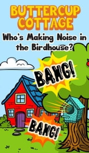 Buttercup Cottage: Who's Making Noise In The Birdhouse? - 3, #3 ebook by Elizabeth Purcell
