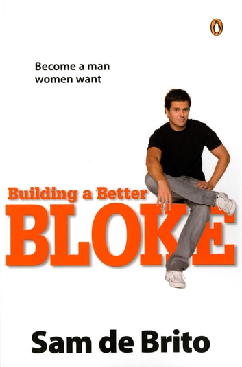Building a Better Bloke - Become a Man Women Want ebook by Sam de Brito