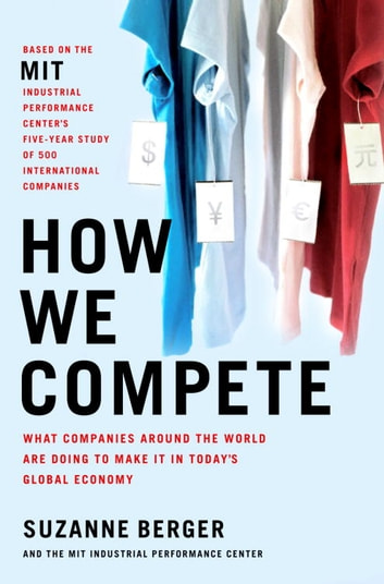 How We Compete - What Companies Around the World Are Doing to Make it in Today's Global Economy eBook by Suzanne Berger