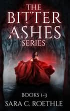 The Bitter Ashes Series - Books 1-3 ebook by Sara C. Roethle