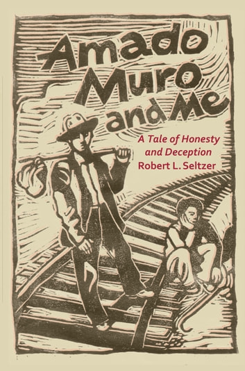 Amado Muro and Me - A Tale of Honesty and Deception ebook by Robert Seltzer