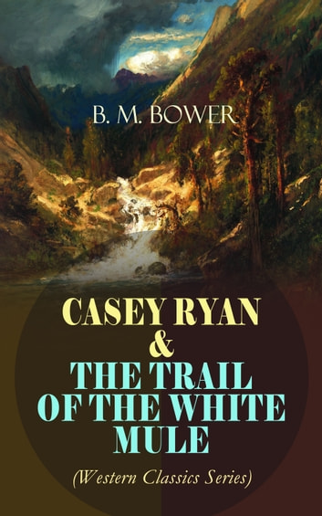 CASEY RYAN & THE TRAIL OF THE WHITE MULE (Western Classics Series) - Wild West Adventure Novels ebook by B. M. Bower