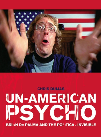 Un-American Psycho - Brian De Palma and the Political Invisible ebook by Chris Dumas