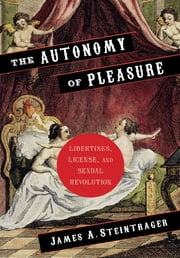 The Autonomy of Pleasure - Libertines, License, and Sexual Revolution ebook by James A. Steintrager