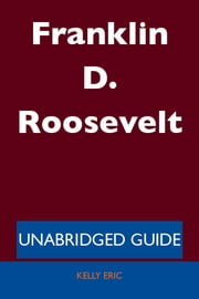 Franklin D. Roosevelt - Unabridged Guide ebook by Kelly Eric