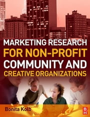 Marketing Research for Non-profit, Community and Creative Organizations ebook by Bonita Kolb