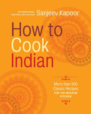 How to Cook Indian - More Than 500 Classic Recipes for the Modern Kitchen ebook by Sanjeev Kapoor
