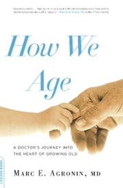 How We Age - A Doctor's Journey into the Heart of Growing Old ebook by Marc Agronin