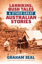 Larrikins, Bush Tales and Other Great Australian Stories ebook by Graham Seal
