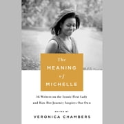 The Meaning of Michelle - 16 Writers on the Iconic First Lady and How Her Journey Inspires Our Own audiobook by Veronica Chambers