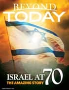 Beyond Today: Israel At 70, the Amazing Story ebook by
