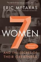 Seven Women - And the Secret of Their Greatness ebook by Eric Metaxas